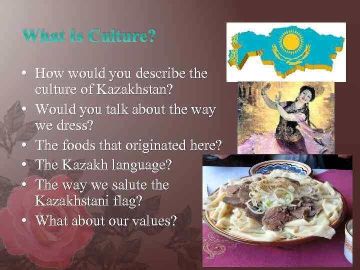 What Is Culture? • How would you describe the culture of Kazakhstan? • Would
