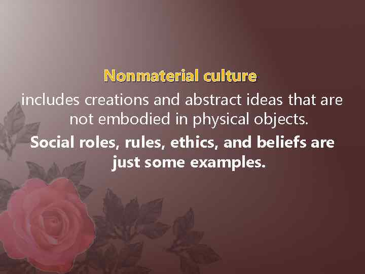 Nonmaterial culture includes creations and abstract ideas that are not embodied in physical objects.