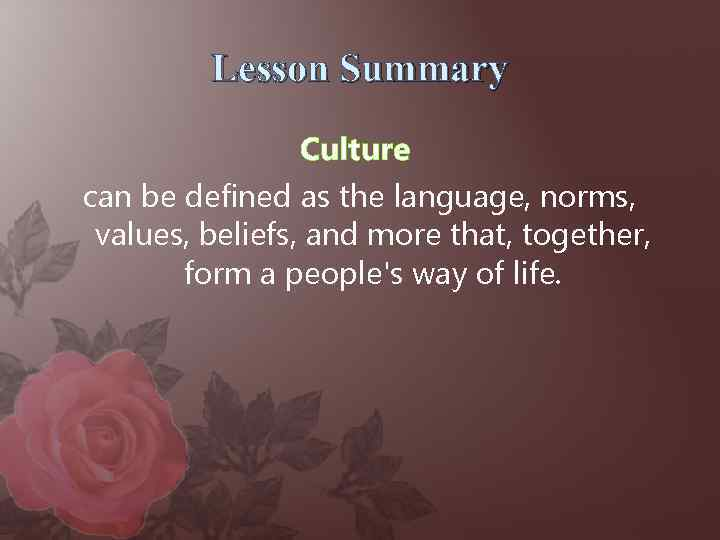 Lesson Summary Culture can be defined as the language, norms, values, beliefs, and more