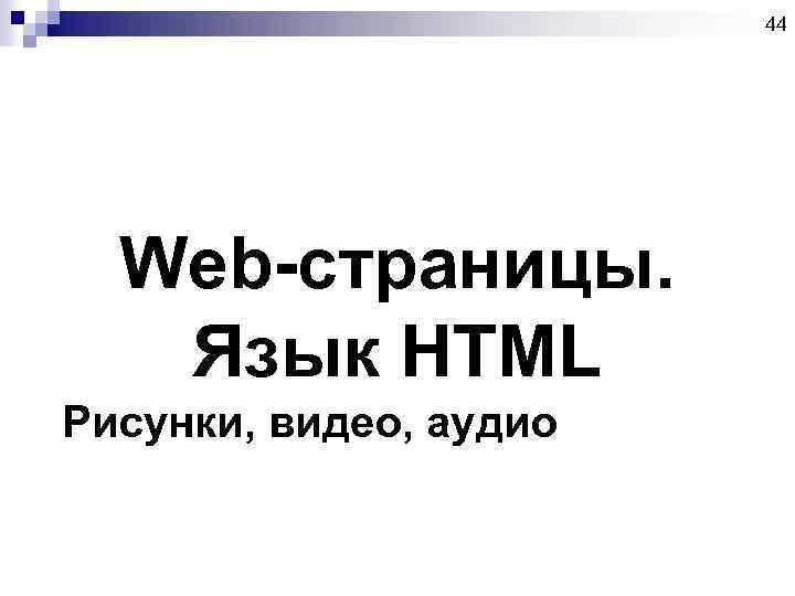 44 Web-страницы. Язык HTML Рисунки, видео, аудио