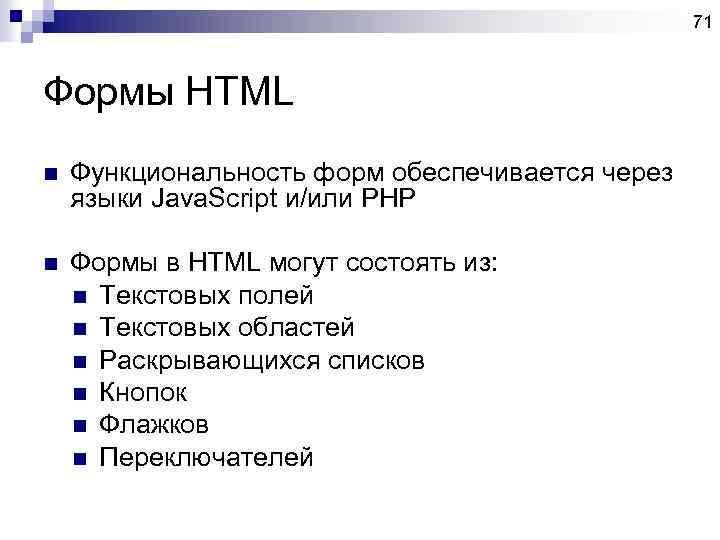 71 Формы HTML n Функциональность форм обеспечивается через языки Java. Script и/или PHP n