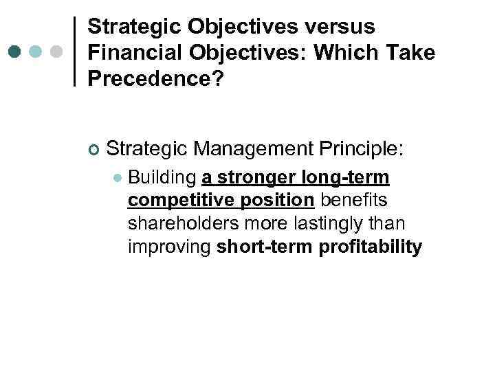 Strategic Objectives versus Financial Objectives: Which Take Precedence? ¢ Strategic Management Principle: l Building