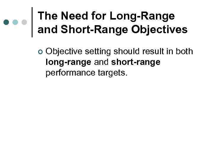 The Need for Long-Range and Short-Range Objectives ¢ Objective setting should result in both