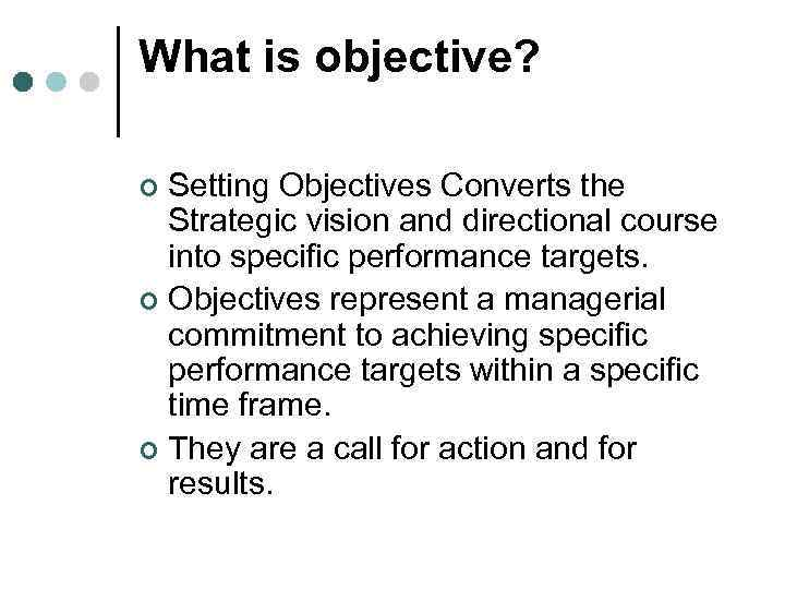 What is objective? Setting Objectives Converts the Strategic vision and directional course into specific