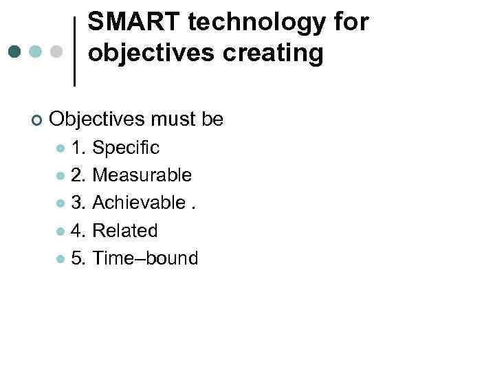 SMART technology for objectives creating ¢ Objectives must be 1. Specific l 2. Measurable