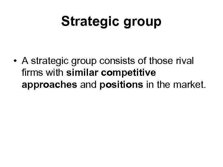 Strategic group • A strategic group consists of those rival firms with similar competitive