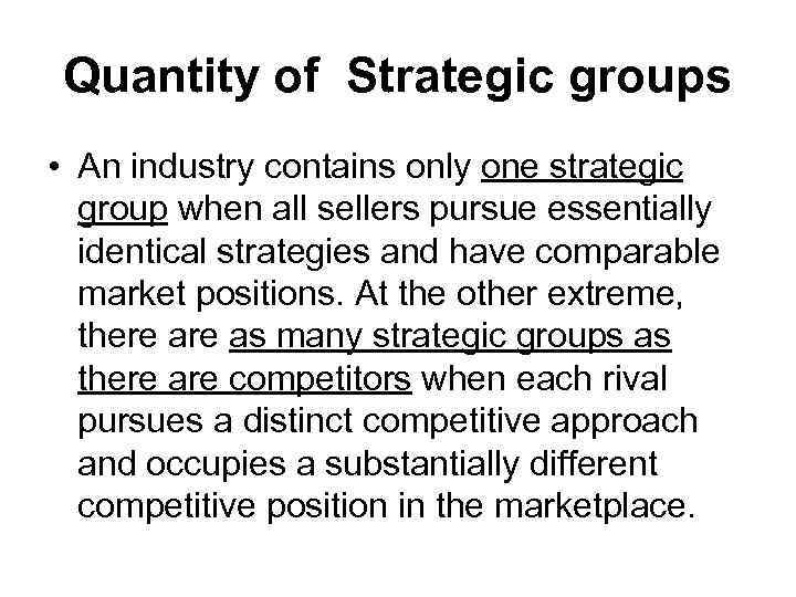 Quantity of Strategic groups • An industry contains only one strategic group when all