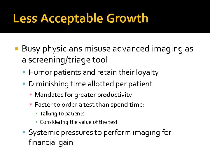 Less Acceptable Growth Busy physicians misuse advanced imaging as a screening/triage tool Humor patients