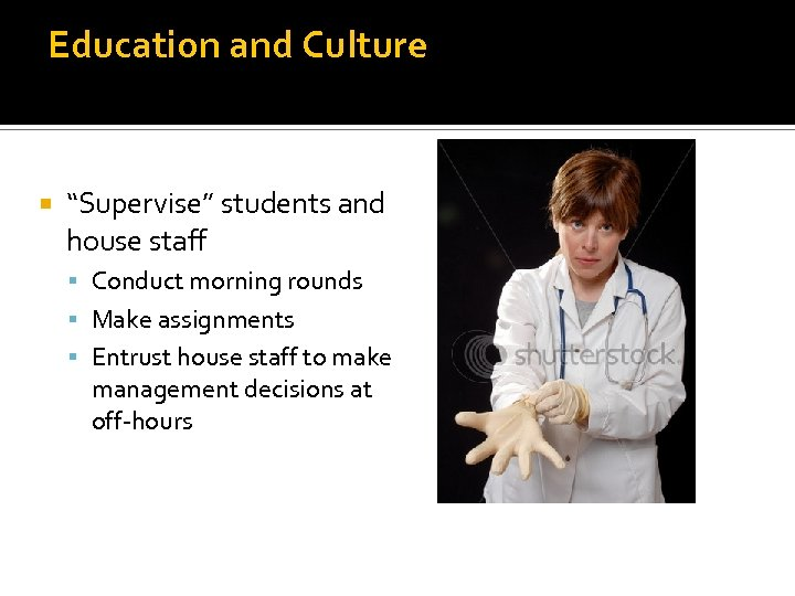 """Education and Culture """"Supervise"""" students and house staff Conduct morning rounds Make assignments Entrust"""