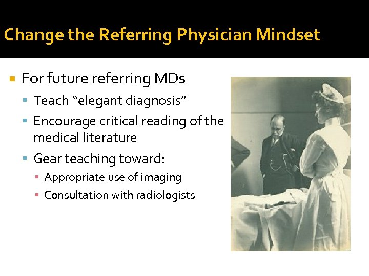 """Change the Referring Physician Mindset For future referring MDs Teach """"elegant diagnosis"""" Encourage critical"""