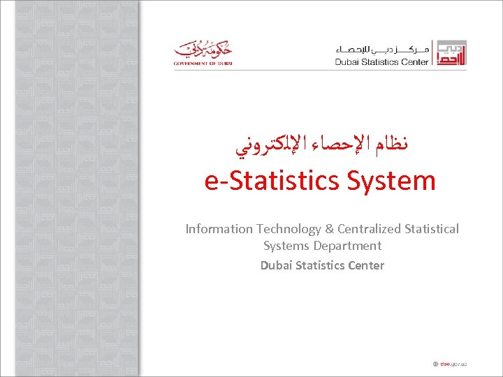 ﻧﻈﺎﻡ ﺍﻹﺣﺼﺎﺀ ﺍﻹﻟﻜﺘﺮﻭﻧﻲ e-Statistics System Information Technology & Centralized Statistical Systems Department Dubai