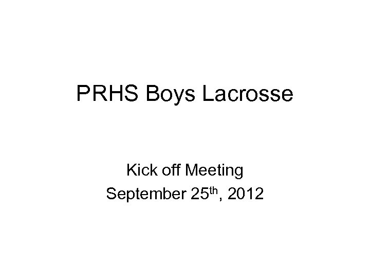 PRHS Boys Lacrosse Kick off Meeting September 25 th, 2012