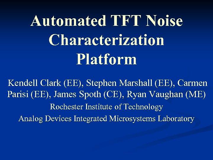 Automated TFT Noise Characterization Platform Kendell Clark (EE), Stephen Marshall (EE), Carmen Parisi (EE),