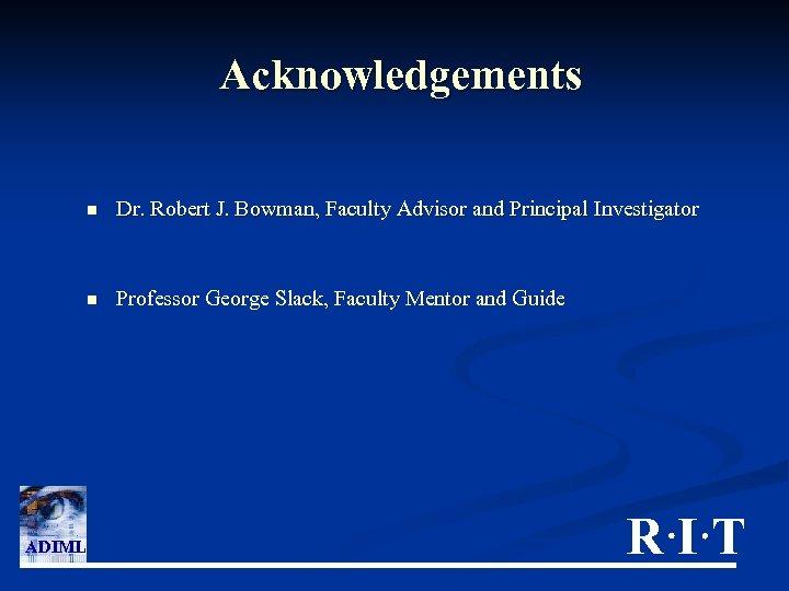 Acknowledgements n n ADIML Dr. Robert J. Bowman, Faculty Advisor and Principal Investigator Professor