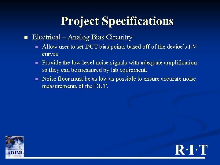 Project Specifications n Electrical – Analog Bias Circuitry n n n ADIML Allow user