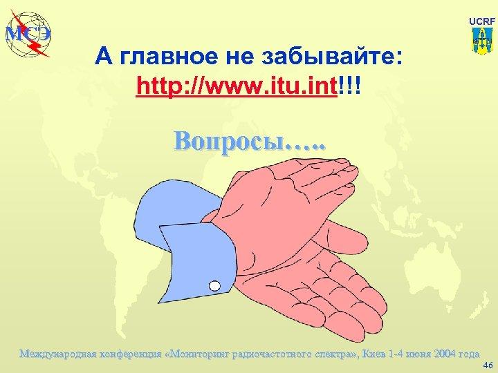 МСЭ UCRF А главное не забывайте: http: //www. itu. int!!! Вопросы…. . Международная конференция
