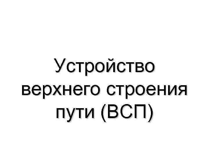 Устройство верхнего строения пути (ВСП)