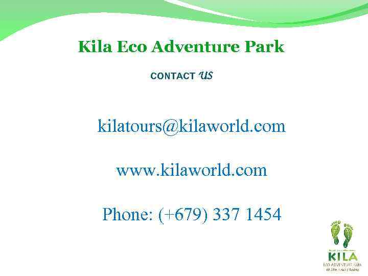 Kila Eco Adventure Park CONTACT US kilatours@kilaworld. com www. kilaworld. com Phone: (+679) 337