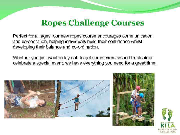 Ropes Challenge Courses Perfect for all ages, our new ropes course encourages communication and
