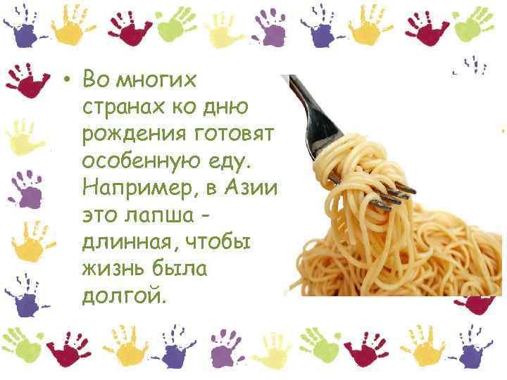 • Во многих странах ко дню рождения готовят особенную еду. Например, в Азии