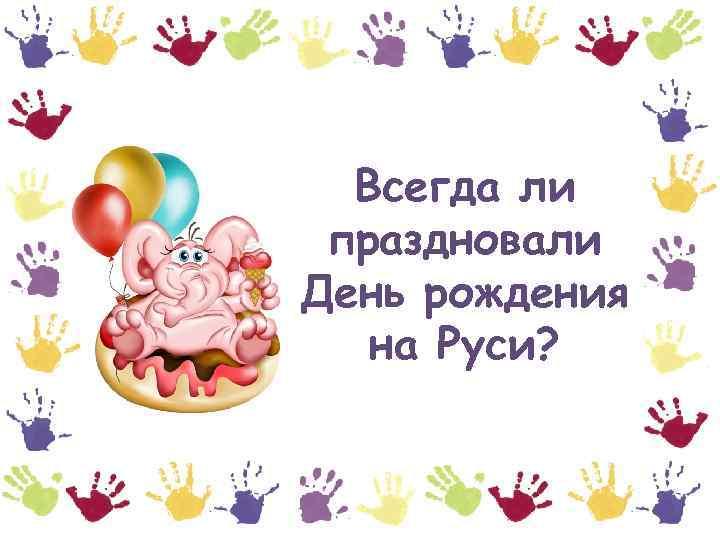 Всегда ли праздновали День рождения на Руси?
