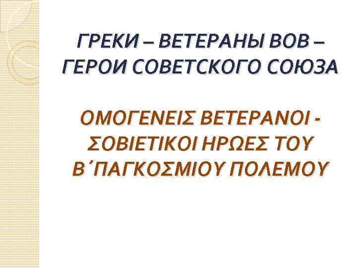 ГРЕКИ – ВЕТЕРАНЫ ВОВ – ГЕРОИ СОВЕТСКОГО СОЮЗА ΟΜΟΓΕΝΕΙΣ ΒΕΤΕΡΑΝΟΙ - ΣΟΒΙΕΤΙΚΟΙ ΗΡΩΕΣ ΤΟΥ