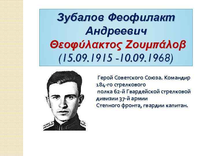 Зубалов Феофилакт Андреевич Θεοφύλακτος Ζουμπάλοβ (15. 09. 1915 -10. 09. 1968) Герой Советского Союза.