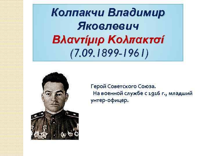 Колпакчи Владимир Яковлевич Βλαντίμιρ Κολπακτσί (7. 09. 1899 -1961) Герой Советского Союза. На военной