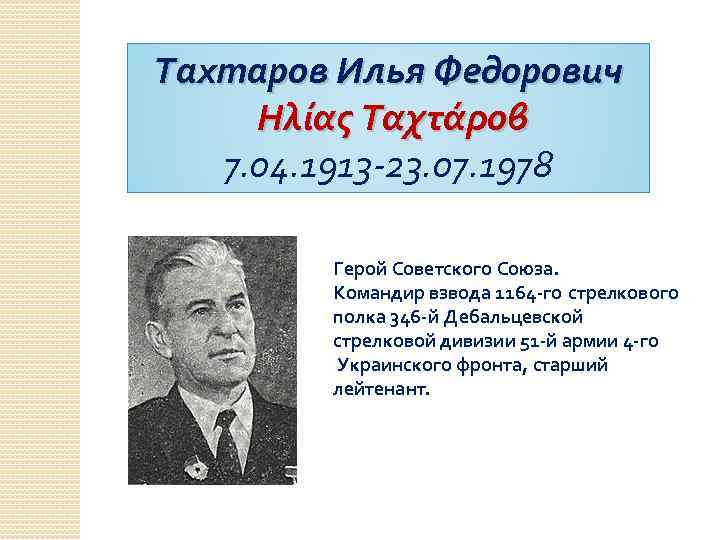 Тахтаров Илья Федорович Ηλίας Ταχτάροβ 7. 04. 1913 -23. 07. 1978 Герой Советского Союза.