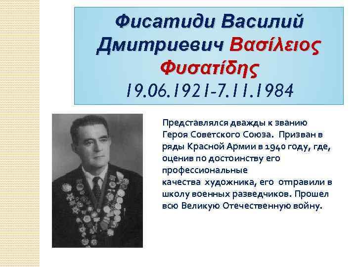 Фисатиди Василий Дмитриевич Βασίλειος Φυσατίδης 19. 06. 1921 -7. 11. 1984 Представлялся дважды к