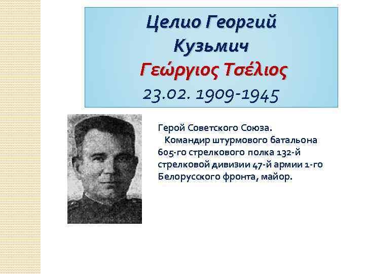 Целио Георгий Кузьмич Γεώργιος Τσέλιος 23. 02. 1909 -1945 Герой Советского Союза. Командир штурмового