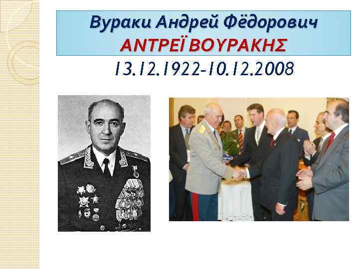 Вураки Андрей Фёдорович ΑΝΤΡΕΪ ΒΟΥΡΑΚΗΣ 13. 12. 1922 -10. 12. 2008
