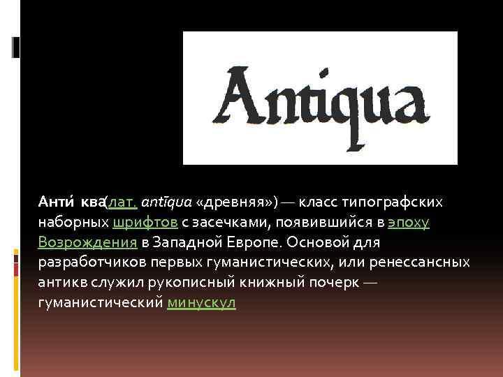 Анти ква (лат. antīqua «древняя» ) — класс типографских наборных шрифтов с засечками, появившийся