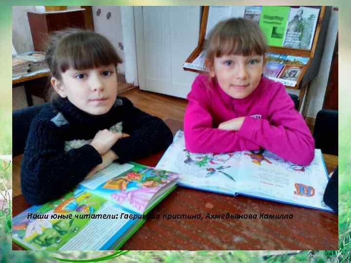 Наши юные читатели: Гаврилова Кристина, Ахмедьянова Камилла 13
