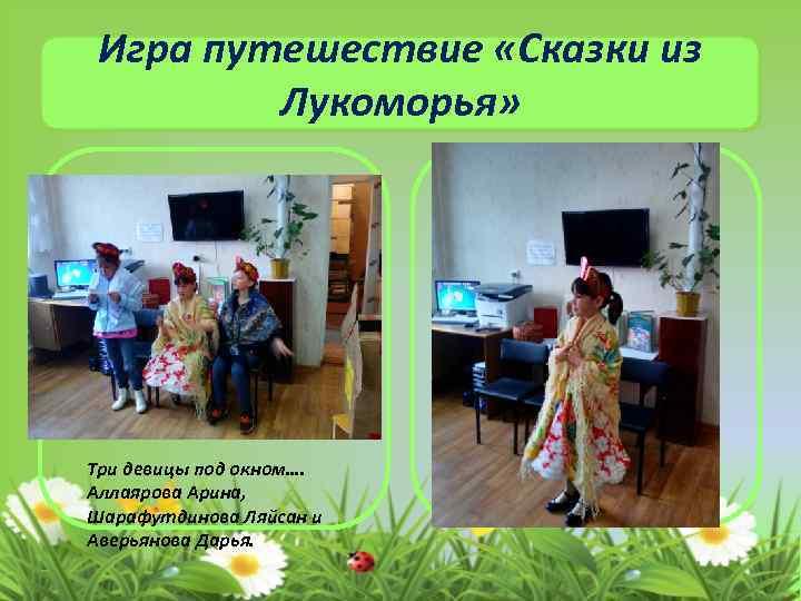 Игра путешествие «Сказки из Лукоморья» Три девицы под окном…. Аллаярова Арина, Шарафутдинова Ляйсан и