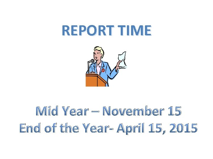 REPORT TIME Mid Year – November 15 End of the Year- April 15, 2015