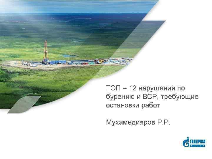ТОП – 12 нарушений по бурению и ВСР, требующие остановки работ Мухамедияров Р. Р.