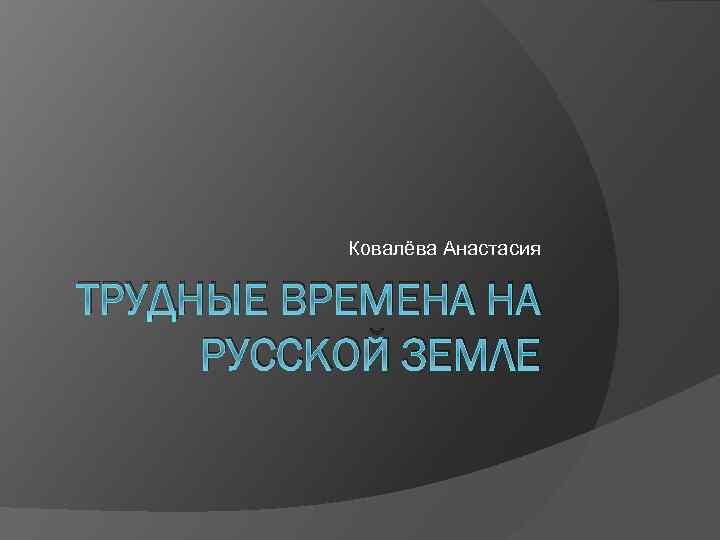 Ковалёва Анастасия ТРУДНЫЕ ВРЕМЕНА НА РУССКОЙ ЗЕМЛЕ