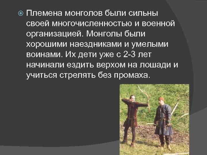 Племена монголов были сильны своей многочисленностью и военной организацией. Монголы были хорошими наездниками