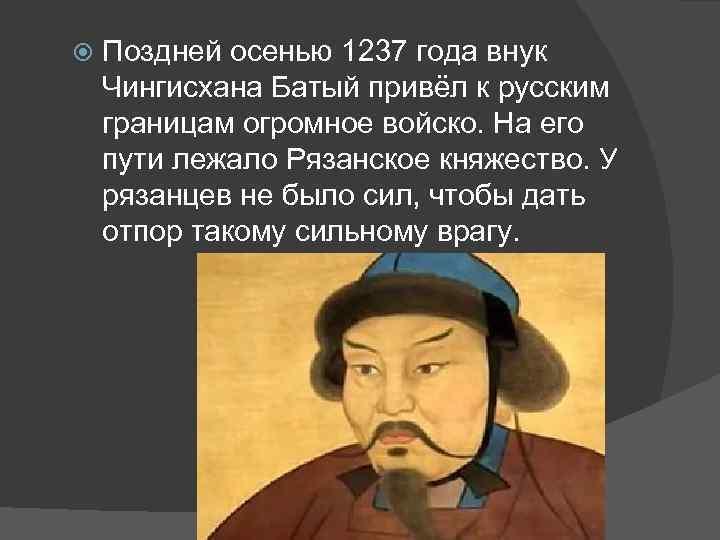 Поздней осенью 1237 года внук Чингисхана Батый привёл к русским границам огромное войско.
