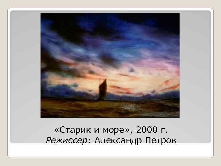 «Старик и море» , 2000 г. Режиссер: Александр Петров