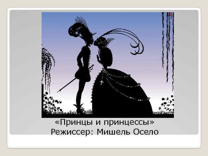 «Принцы и принцессы» Режиссер: Мишель Осело