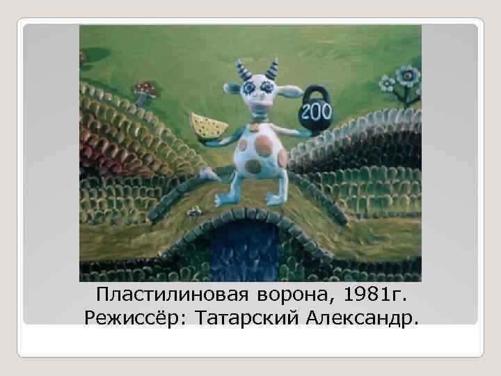 Пластилиновая ворона, 1981 г. Режиссёр: Татарский Александр.