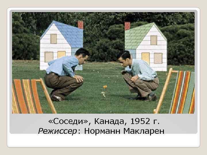 «Соседи» , Канада, 1952 г. Режиссер: Норманн Макларен