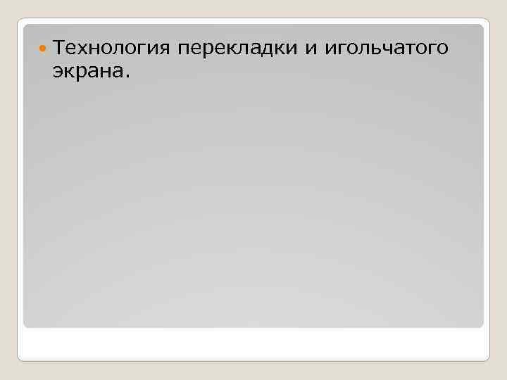 Технология перекладки и игольчатого экрана.