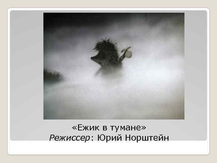 «Ежик в тумане» Режиссер: Юрий Норштейн