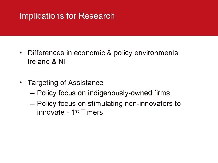Implications for Research • Differences in economic & policy environments Ireland & NI •