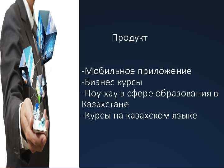 Продукт -Мобильное приложение -Бизнес курсы -Ноу-хау в сфере образования в Казахстане -Курсы на казахском