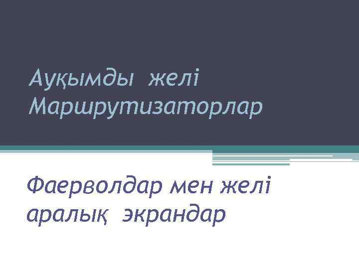 Ауқымды желі Маршрутизаторлар Фаерволдар мен желі аралық экрандар