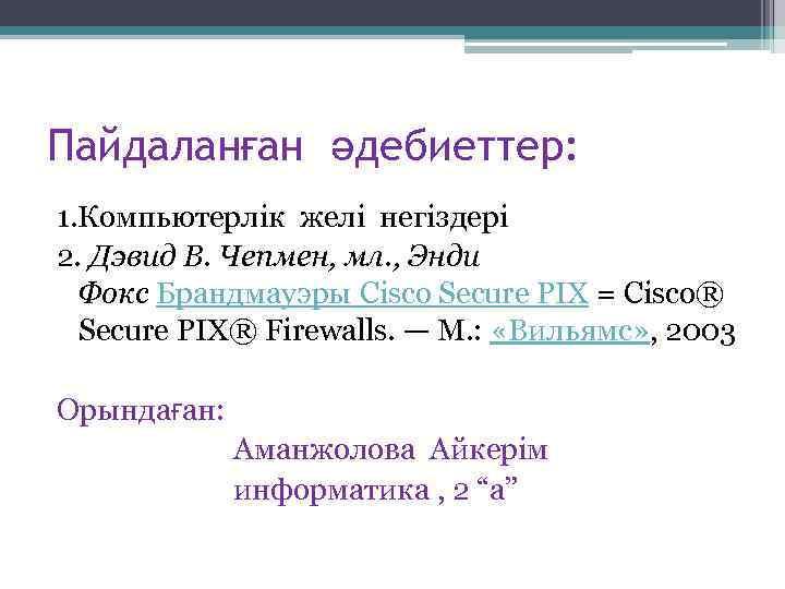 Пайдаланған әдебиеттер: 1. Компьютерлік желі негіздері 2. Дэвид В. Чепмен, мл. , Энди Фокс